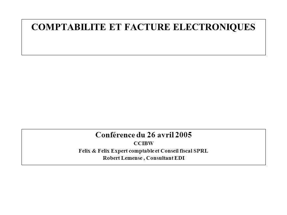 COMPTABILITE ET FACTURE ELECTRONIQUES Conférence du 26 avril 2005 CCIBW Felix & Felix Expert comptable et Conseil fiscal SPRL Robert Lemense, Consulta