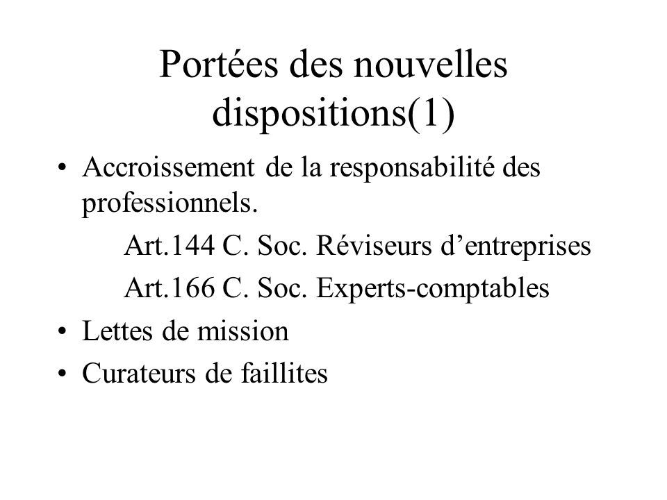 Portées des nouvelles dispositions(1) Accroissement de la responsabilité des professionnels. Art.144 C. Soc. Réviseurs dentreprises Art.166 C. Soc. Ex