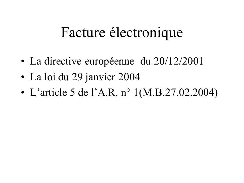 Facture électronique La directive européenne du 20/12/2001 La loi du 29 janvier 2004 Larticle 5 de lA.R. n° 1(M.B.27.02.2004)