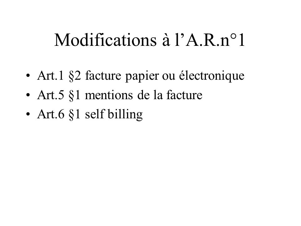 Modifications à lA.R.n°1 Art.1 §2 facture papier ou électronique Art.5 §1 mentions de la facture Art.6 §1 self billing