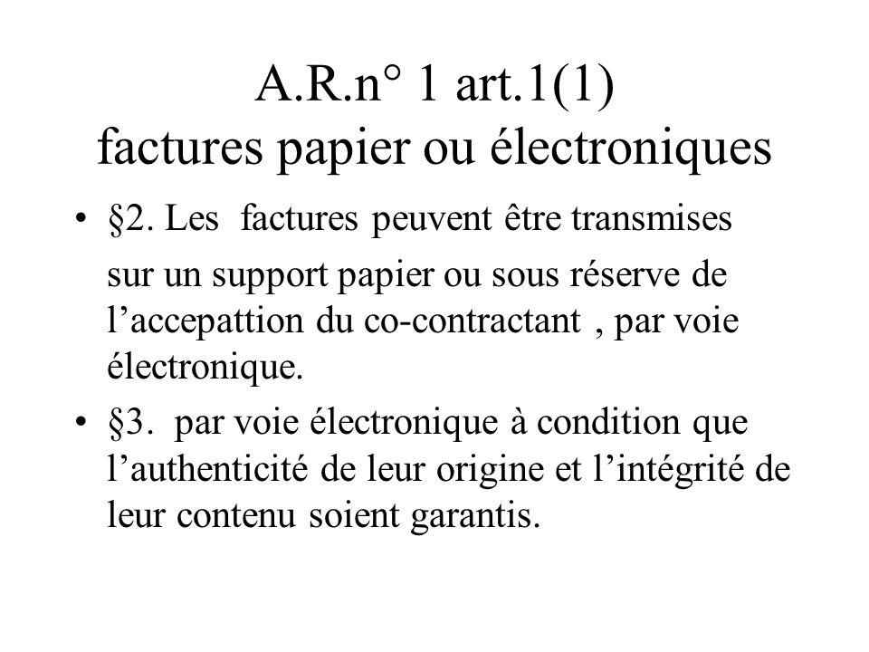 A.R.n° 1 art.1(1) factures papier ou électroniques §2. Les factures peuvent être transmises sur un support papier ou sous réserve de laccepattion du c