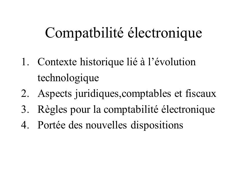 Compatbilité électronique 1.Contexte historique lié à lévolution technologique 2.Aspects juridiques,comptables et fiscaux 3.Règles pour la comptabilit