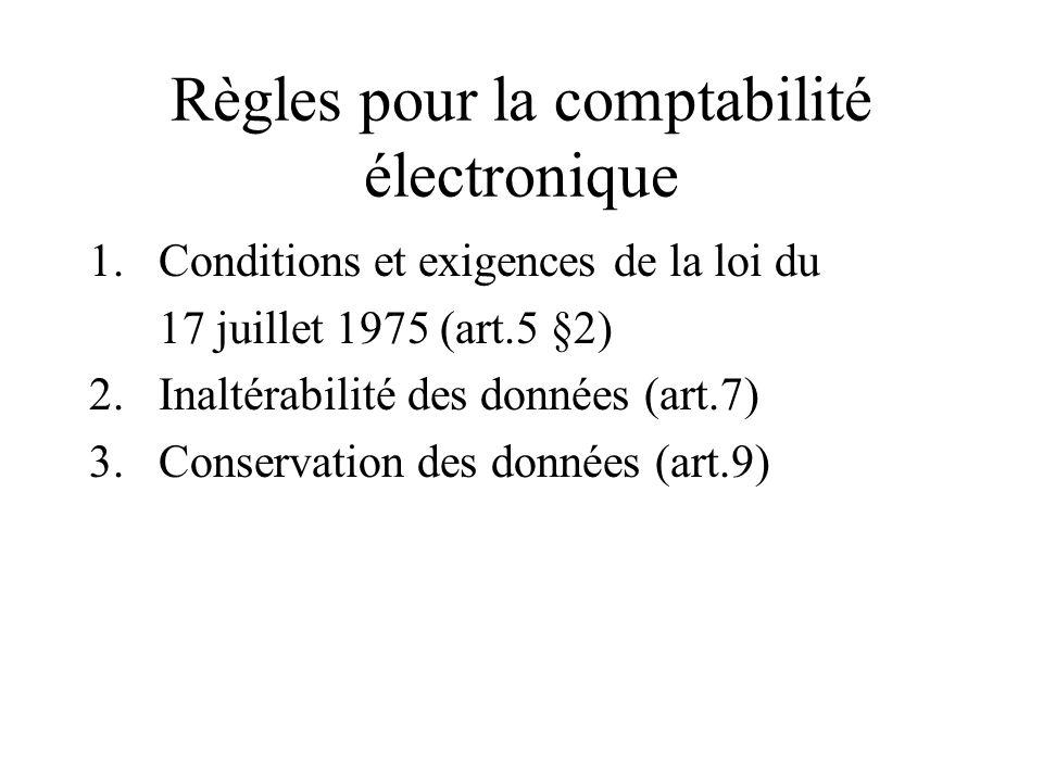 Règles pour la comptabilité électronique 1.Conditions et exigences de la loi du 17 juillet 1975 (art.5 §2) 2.Inaltérabilité des données (art.7) 3.Cons