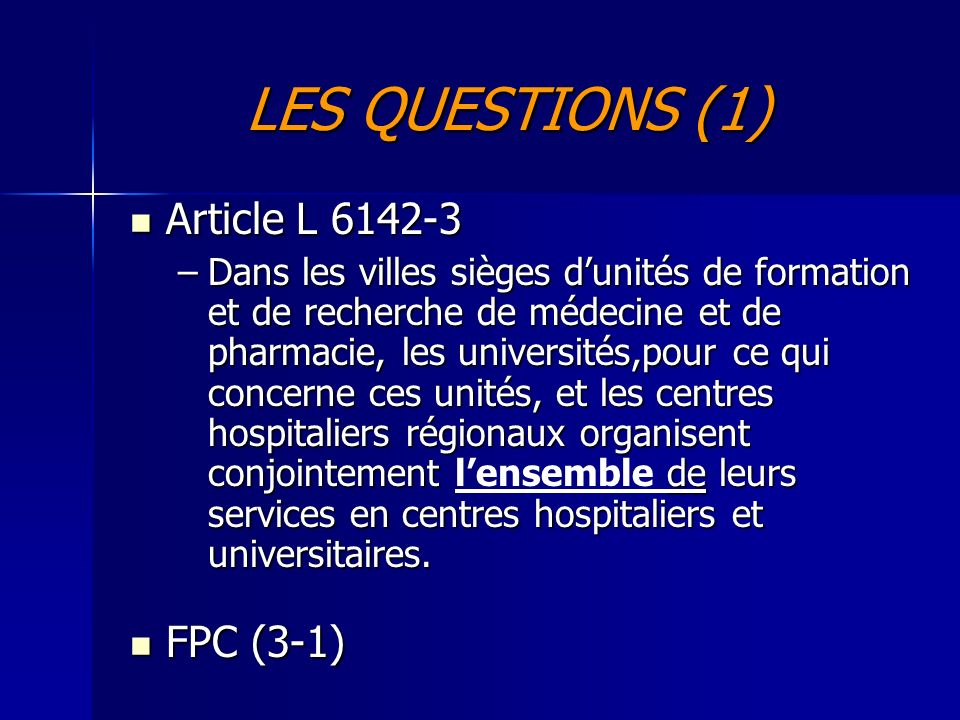 LES QUESTIONS (1) Article L 6142-3 Article L 6142-3 –Dans les villes sièges dunités de formation et de recherche de médecine et de pharmacie, les universités,pour ce qui concerne ces unités, et les centres hospitaliers régionaux organisent conjointement de leurs services en centres hospitaliers et universitaires.