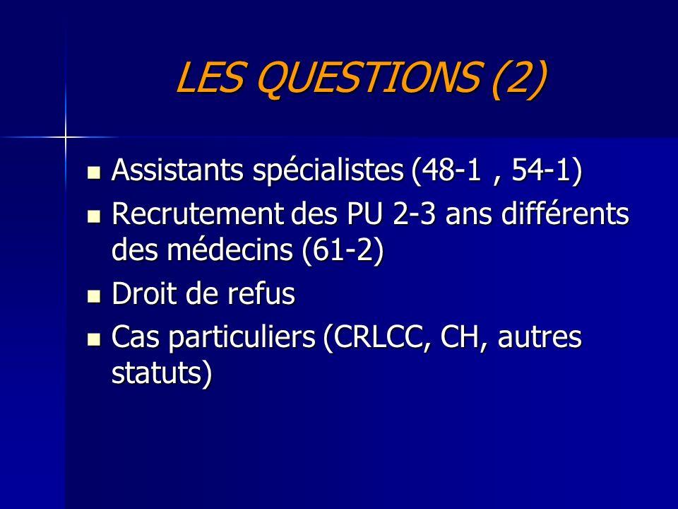 LES QUESTIONS (2) Assistants spécialistes (48-1, 54-1) Assistants spécialistes (48-1, 54-1) Recrutement des PU 2-3 ans différents des médecins (61-2) Recrutement des PU 2-3 ans différents des médecins (61-2) Droit de refus Droit de refus Cas particuliers (CRLCC, CH, autres statuts) Cas particuliers (CRLCC, CH, autres statuts)