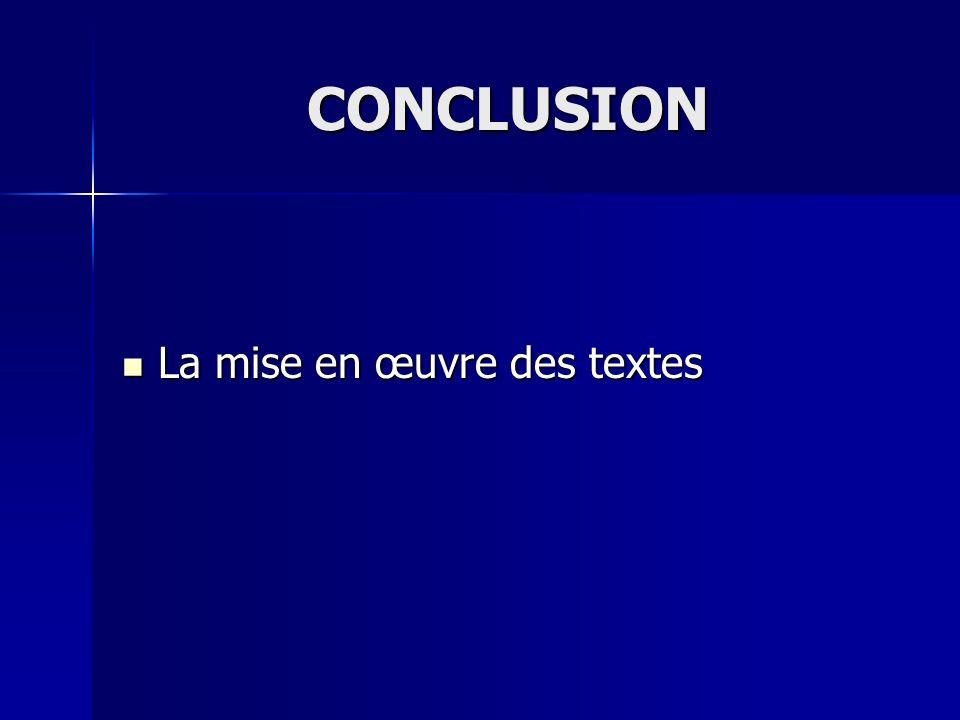 CONCLUSION La mise en œuvre des textes La mise en œuvre des textes