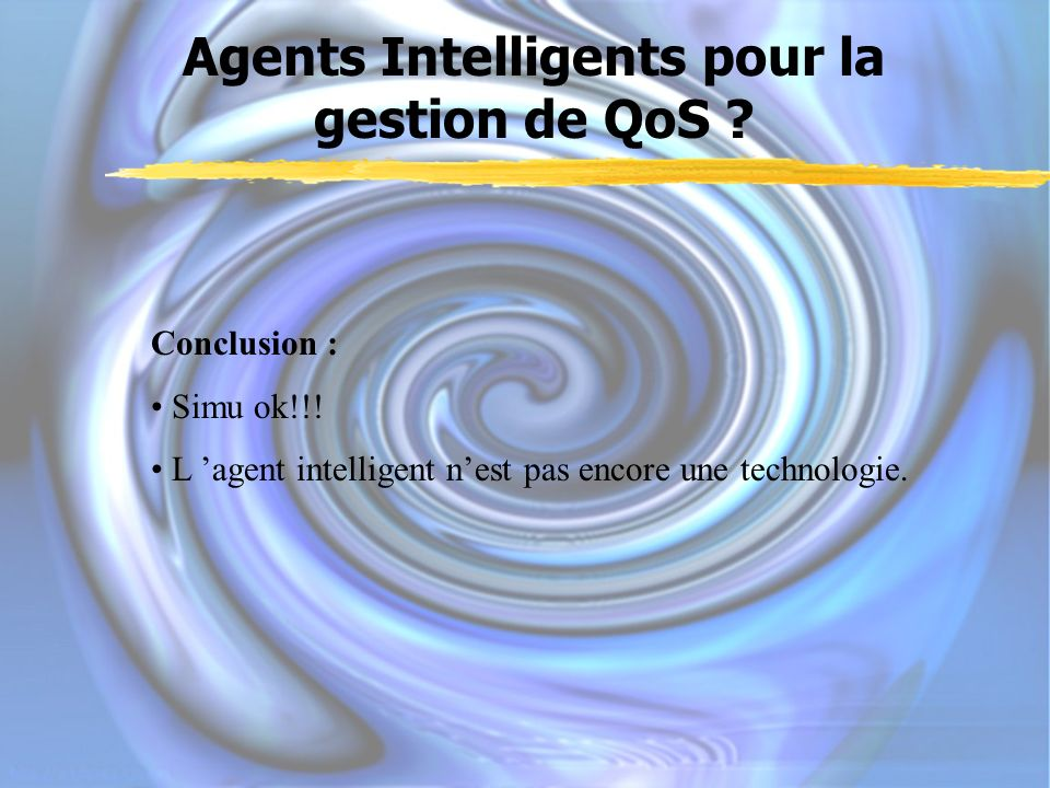 Agents Intelligents pour la gestion de QoS ? Conclusion : Simu ok!!! L agent intelligent nest pas encore une technologie.