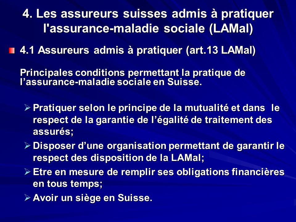 4. Les assureurs suisses admis à pratiquer l'assurance-maladie sociale (LAMal) 4.1 Assureurs admis à pratiquer (art.13 LAMal) Principales conditions p