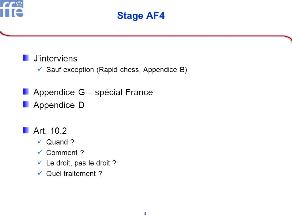 6 Stage AF4 Jinterviens Sauf exception (Rapid chess, Appendice B) Appendice G – spécial France Appendice D Art. 10.2 Quand ? Comment ? Le droit, pas l