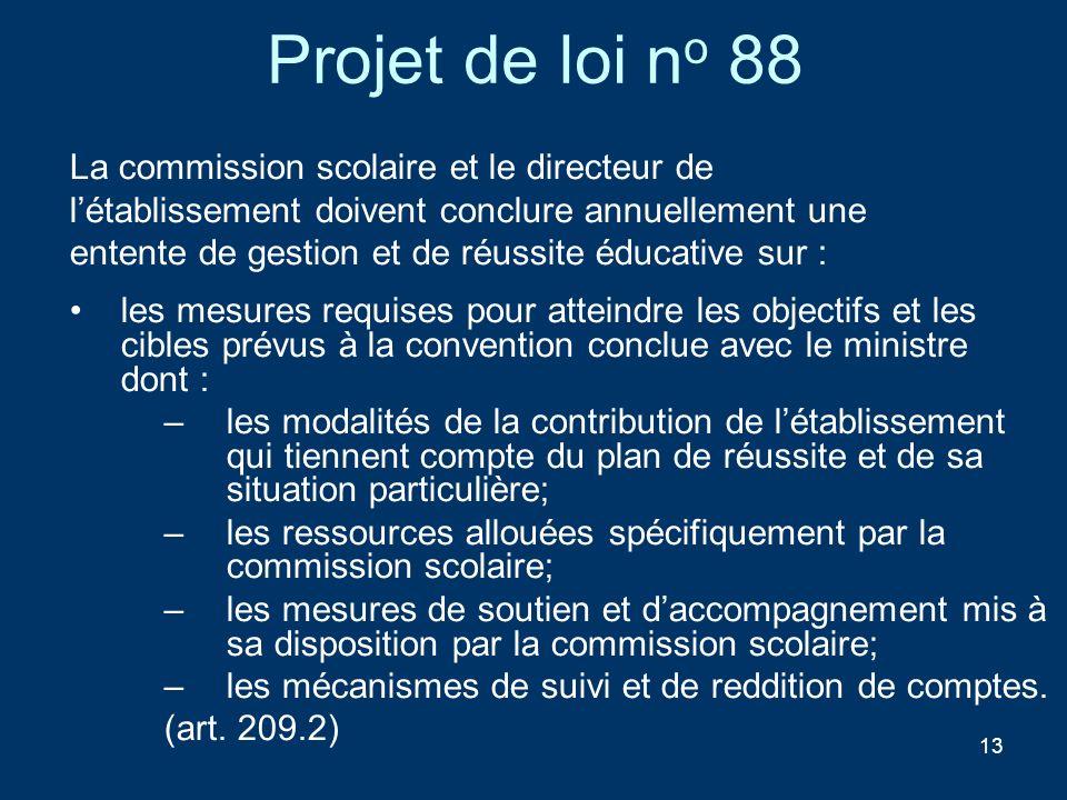 13 Projet de loi n o 88 La commission scolaire et le directeur de létablissement doivent conclure annuellement une entente de gestion et de réussite é