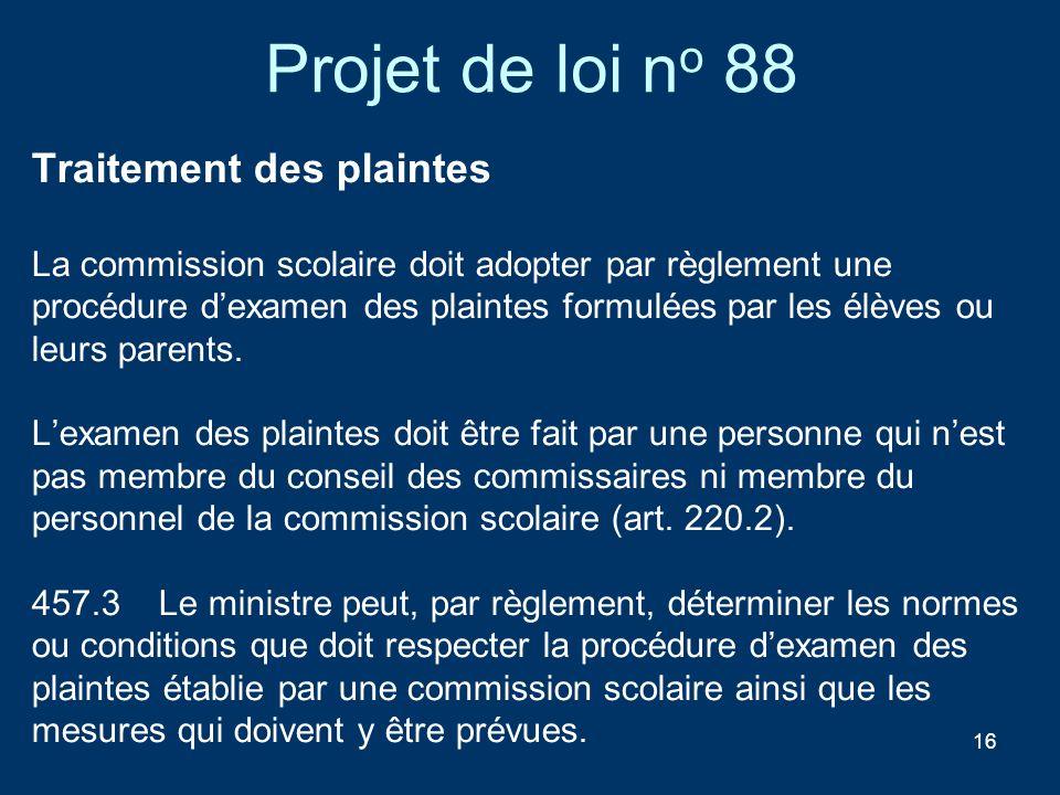16 Projet de loi n o 88 Traitement des plaintes La commission scolaire doit adopter par règlement une procédure dexamen des plaintes formulées par les