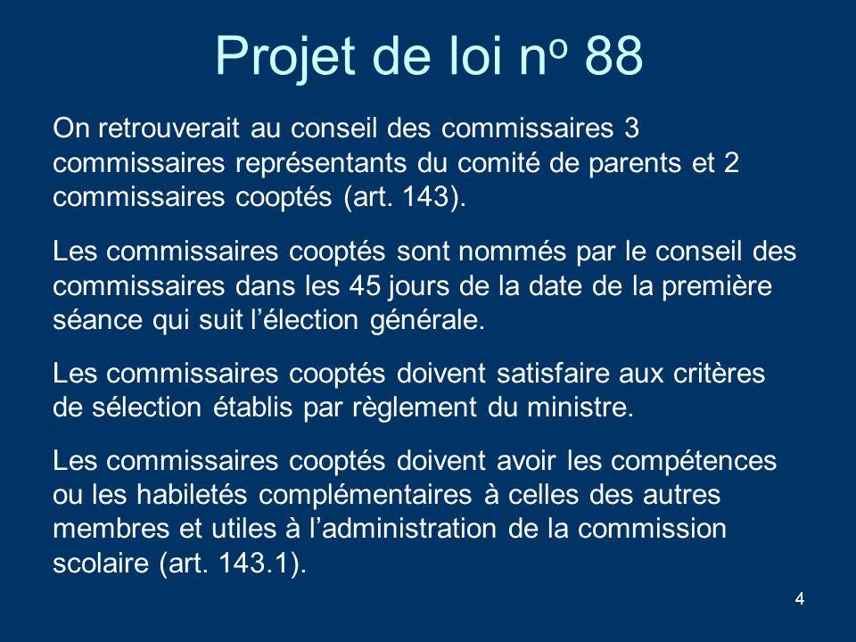 4 Projet de loi n o 88 On retrouverait au conseil des commissaires 3 commissaires représentants du comité de parents et 2 commissaires cooptés (art. 1