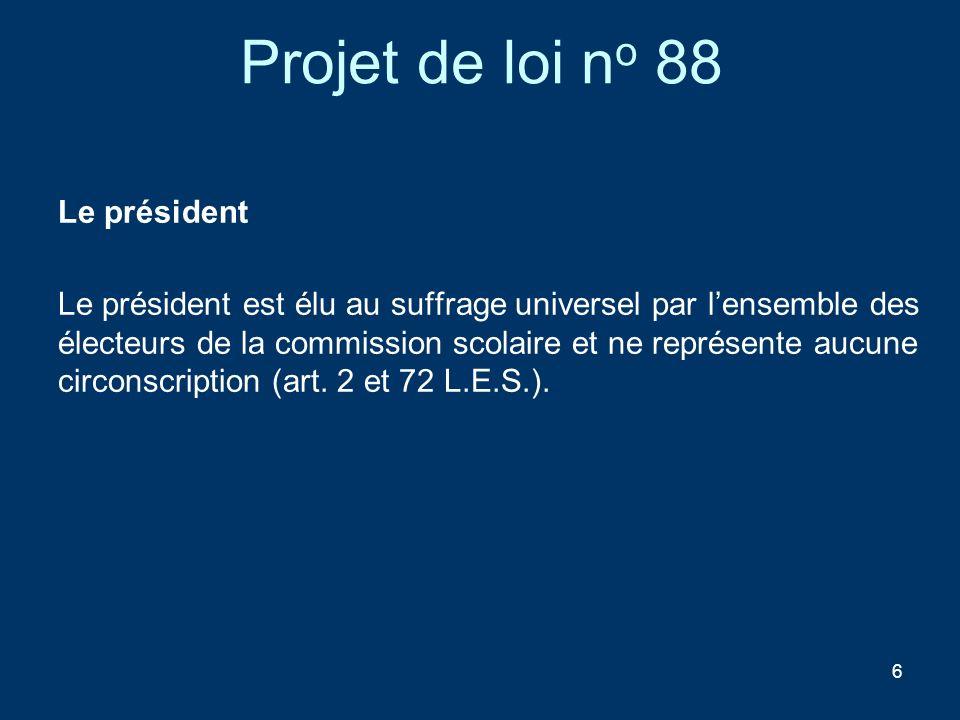 6 Projet de loi n o 88 Le président Le président est élu au suffrage universel par lensemble des électeurs de la commission scolaire et ne représente