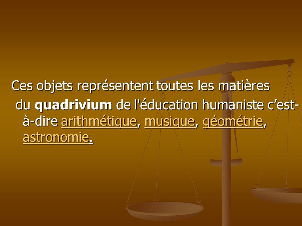 Ces objets représentent toutes les matières du quadrivium de l'éducation humaniste cest- à-dire arithmétique, musique, géométrie, astronomie. du quadr
