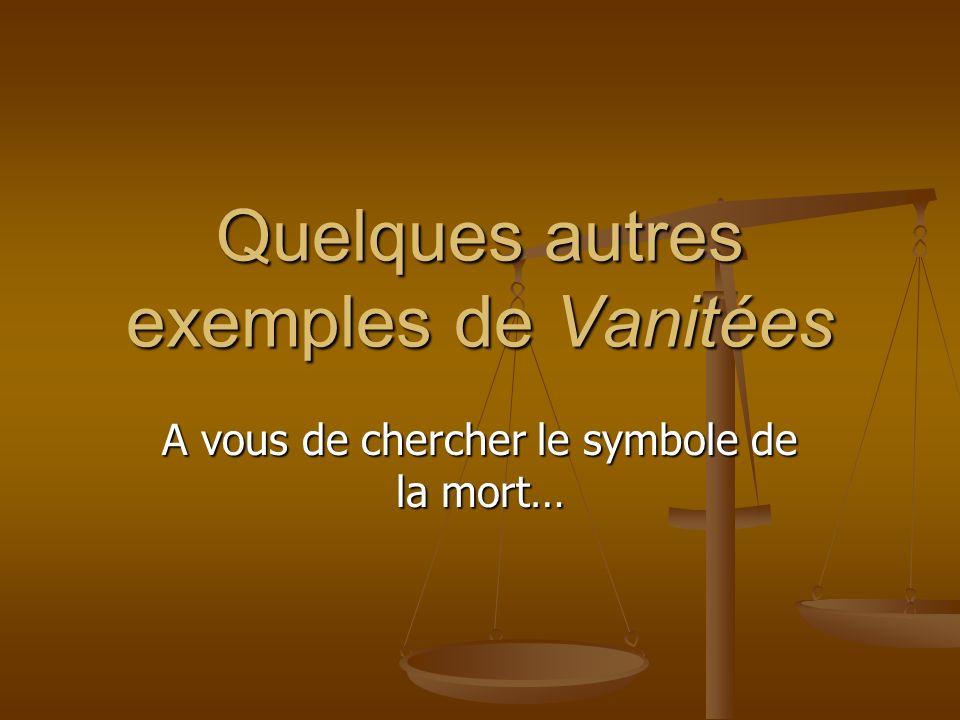 Quelques autres exemples de Vanitées A vous de chercher le symbole de la mort…