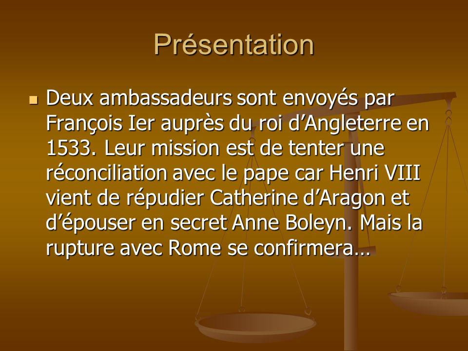 Présentation Deux ambassadeurs sont envoyés par François Ier auprès du roi dAngleterre en 1533. Leur mission est de tenter une réconciliation avec le