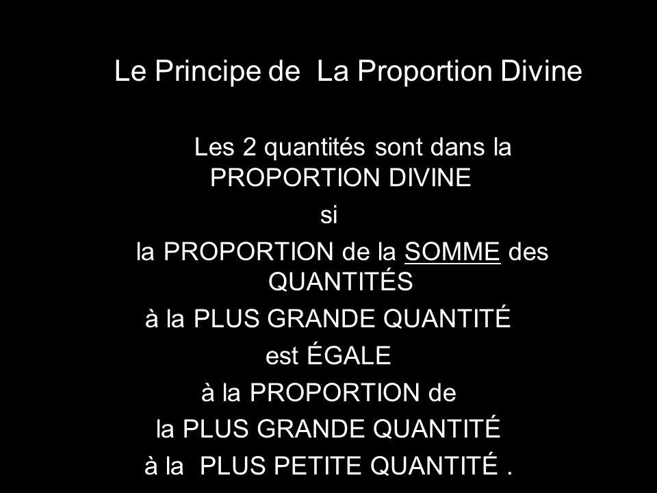 Le Principe de La Proportion Divine Les 2 quantités sont dans la PROPORTION DIVINE si la PROPORTION de la SOMME des QUANTITÉS à la PLUS GRANDE QUANTITÉ est ÉGALE à la PROPORTION de la PLUS GRANDE QUANTITÉ à la PLUS PETITE QUANTITÉ.
