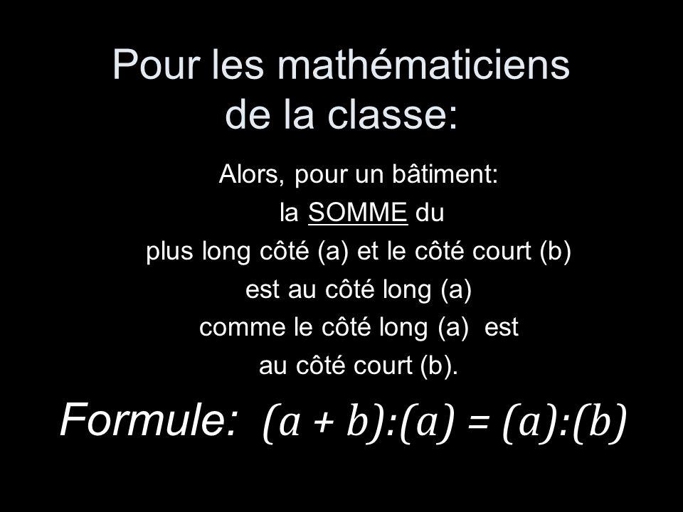 Pour les mathématiciens de la classe: Alors, pour un bâtiment: la SOMME du plus long côté (a) et le côté court (b) est au côté long (a) comme le côté long (a) est au côté court (b).