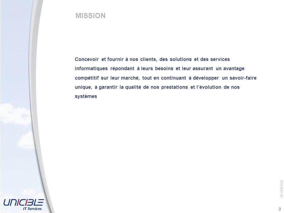 Unicible © 3 MISSION Concevoir et fournir à nos clients, des solutions et des services informatiques répondant à leurs besoins et leur assurant un ava