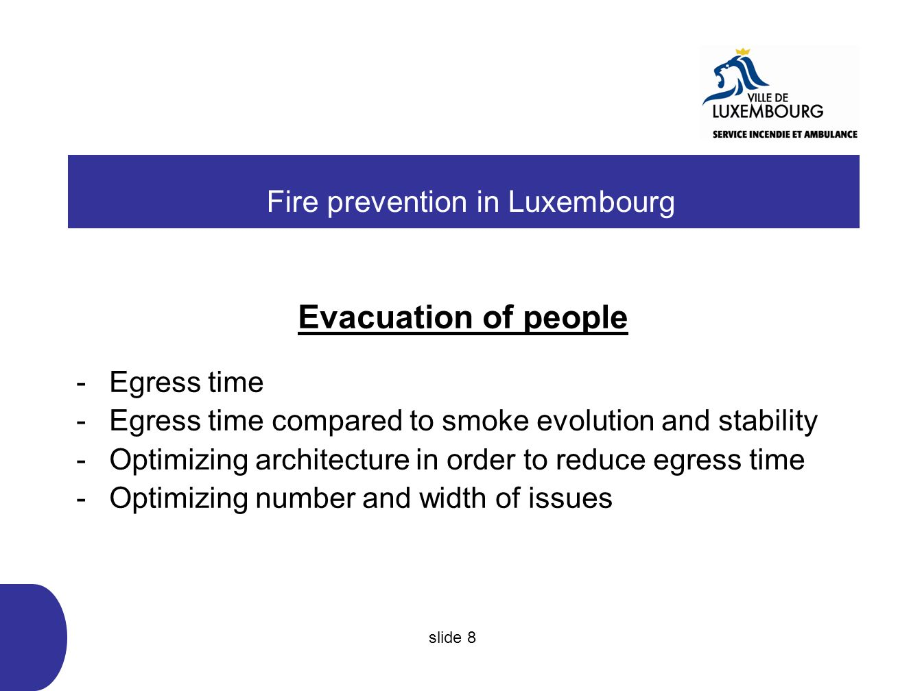 Evacuation of people -Egress time -Egress time compared to smoke evolution and stability -Optimizing architecture in order to reduce egress time -Optimizing number and width of issues Fire prevention in Luxembourg slide 8