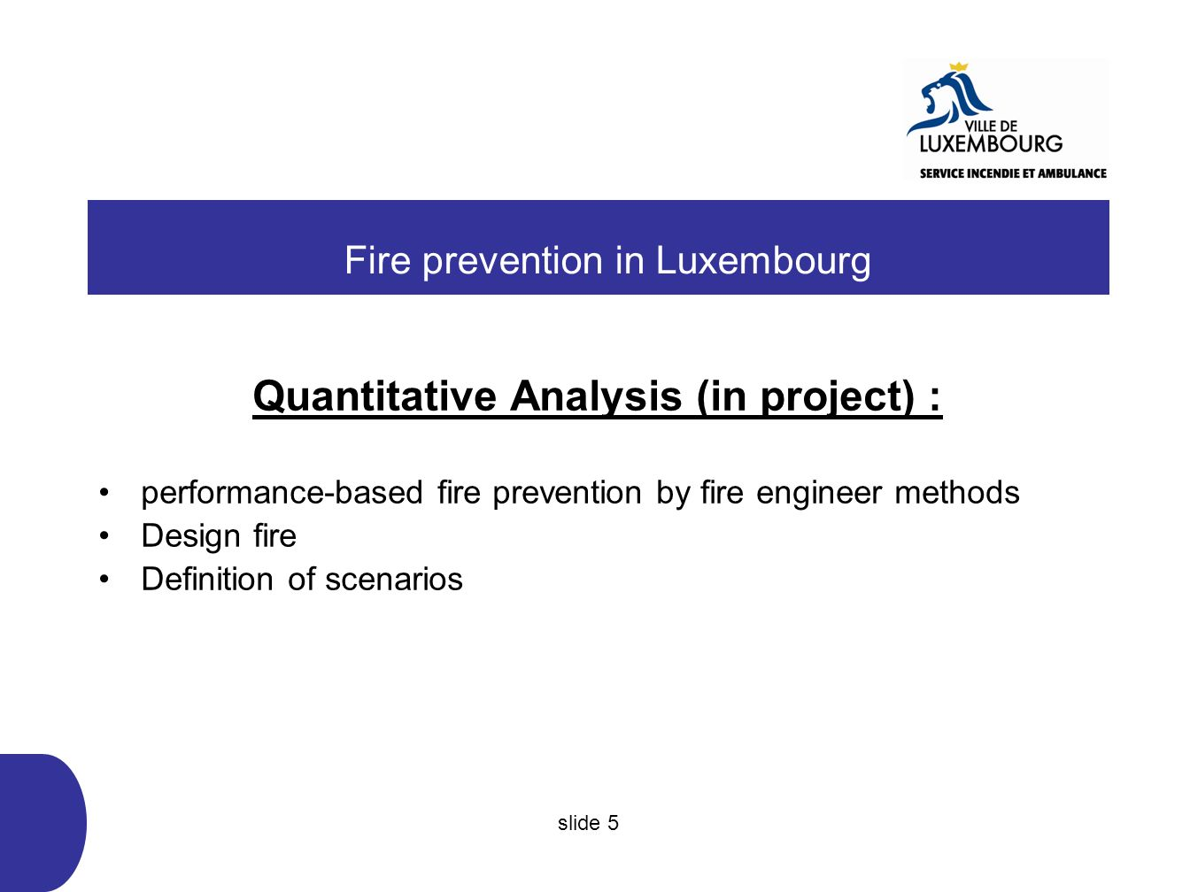 Performance-based fire prevention (in project) : Three guidelines : -Stability in fire -Smoke exhaust (evacuation of heat and smoke) -Evacuation-simulation of people Fire prevention in Luxembourg slide 6