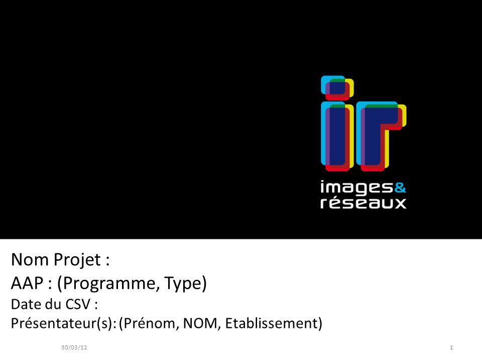 Nom Projet : AAP : (Programme, Type) Date du CSV : Présentateur(s): (Prénom, NOM, Etablissement) 30/03/121