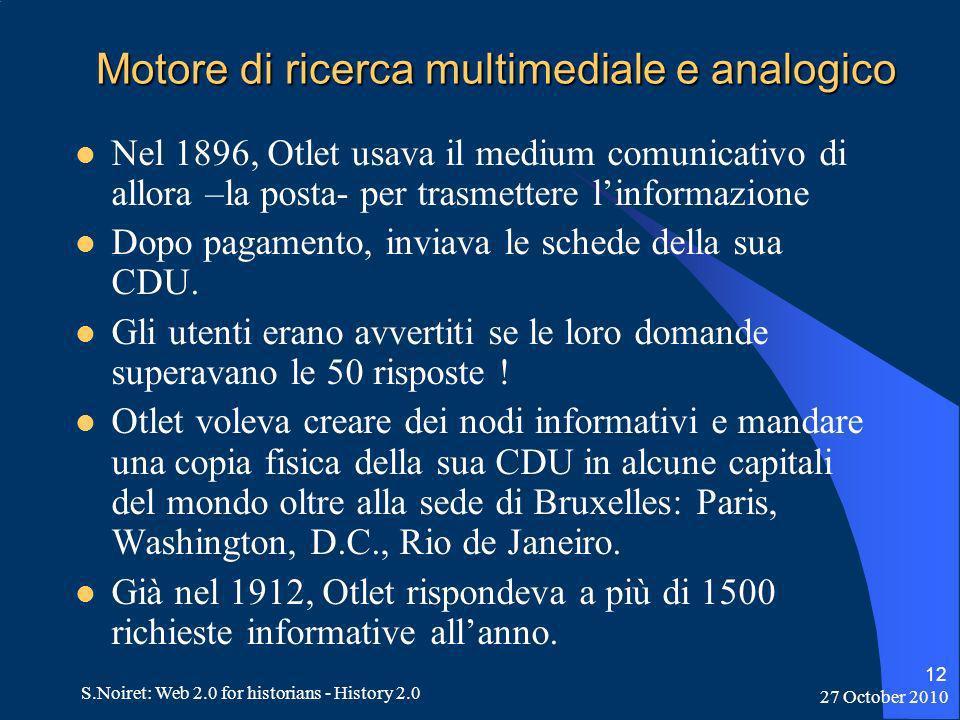 27 October 2010 S.Noiret: Web 2.0 for historians - History 2.0 12 Motore di ricerca multimediale e analogico Nel 1896, Otlet usava il medium comunicativo di allora –la posta- per trasmettere linformazione Dopo pagamento, inviava le schede della sua CDU.