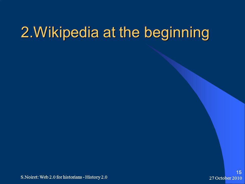 27 October 2010 S.Noiret: Web 2.0 for historians - History 2.0 15 2.Wikipedia at the beginning