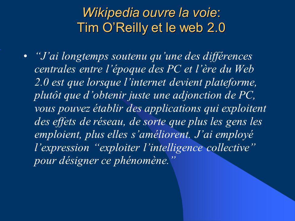Wikipedia ouvre la voie: Tim OReilly et le web 2.0 Jai longtemps soutenu quune des différences centrales entre lépoque des PC et lère du Web 2.0 est que lorsque linternet devient plateforme, plutôt que dobtenir juste une adjonction de PC, vous pouvez établir des applications qui exploitent des effets de réseau, de sorte que plus les gens les emploient, plus elles saméliorent.