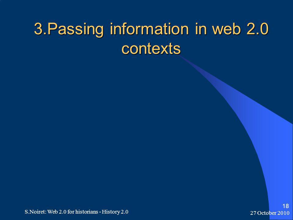 27 October 2010 S.Noiret: Web 2.0 for historians - History 2.0 18 3.Passing information in web 2.0 contexts
