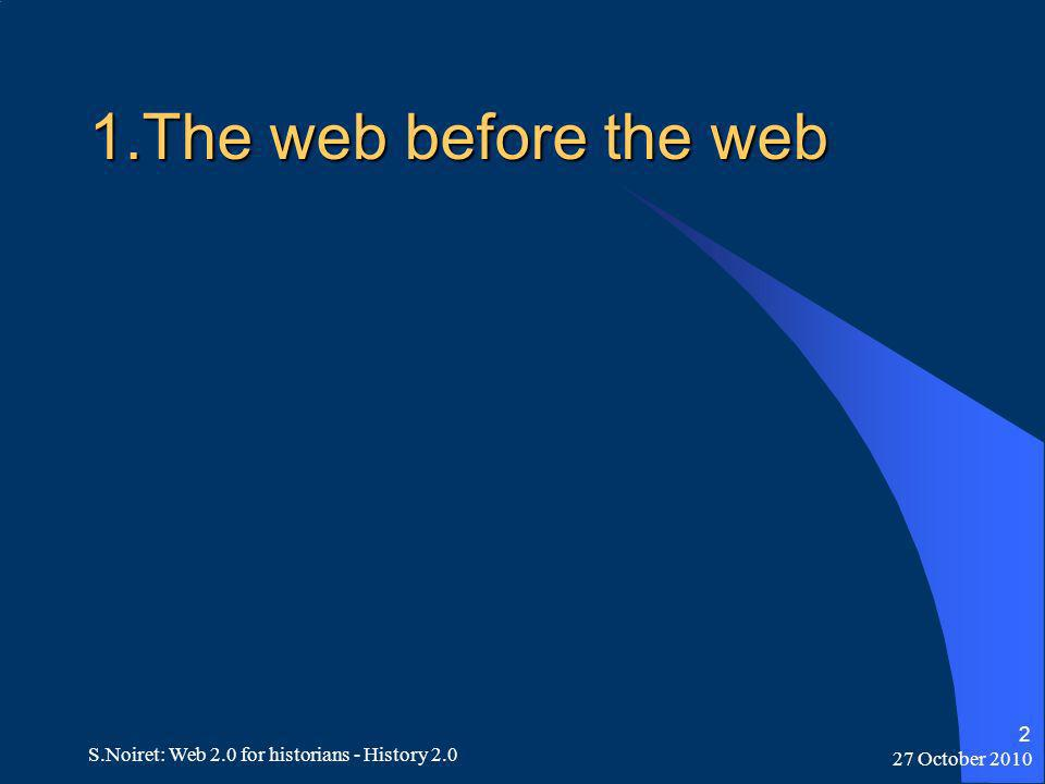 27 October 2010 S.Noiret: Web 2.0 for historians - History 2.0 2 1.The web before the web