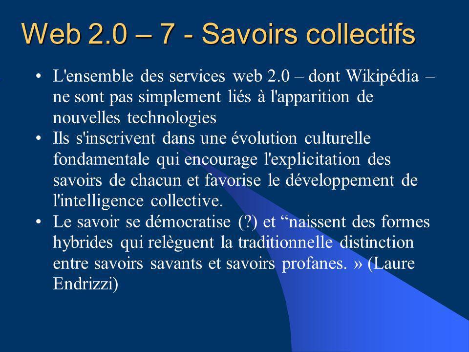 Web 2.0 – 7 - Savoirs collectifs L ensemble des services web 2.0 – dont Wikipédia – ne sont pas simplement liés à l apparition de nouvelles technologies Ils s inscrivent dans une évolution culturelle fondamentale qui encourage l explicitation des savoirs de chacun et favorise le développement de l intelligence collective.