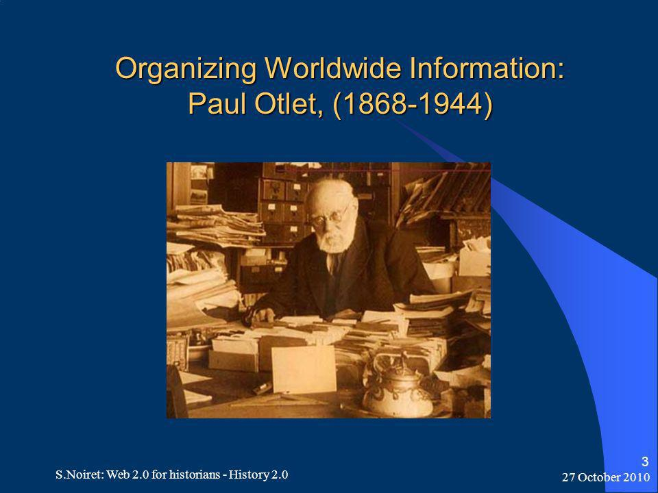 27 October 2010 S.Noiret: Web 2.0 for historians - History 2.0 3 Organizing Worldwide Information: Paul Otlet, (1868-1944)