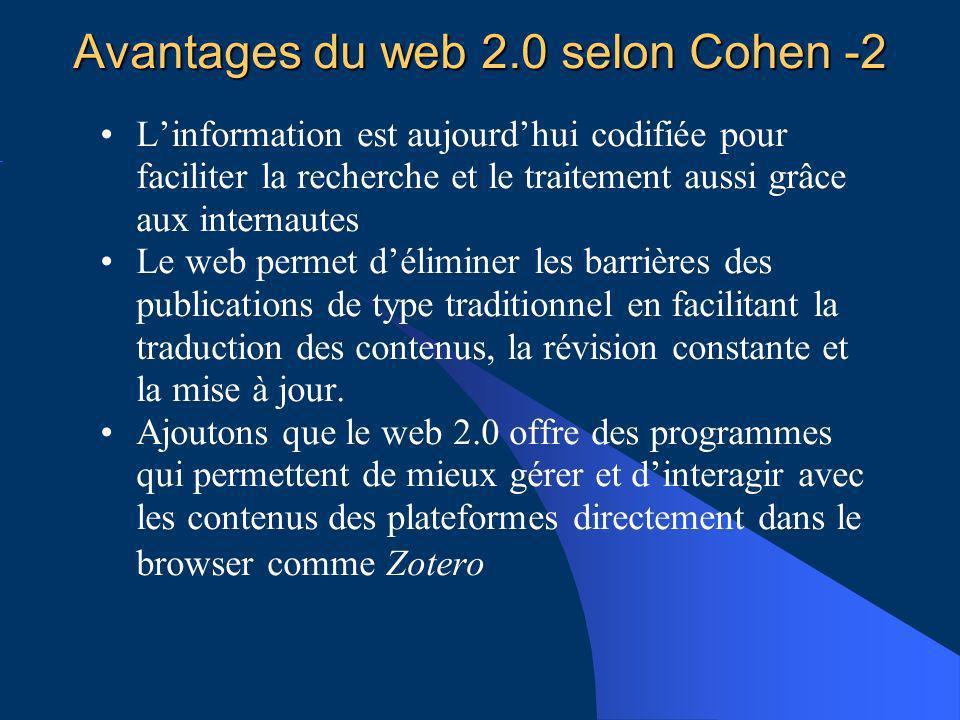 Avantages du web 2.0 selon Cohen -2 Linformation est aujourdhui codifiée pour faciliter la recherche et le traitement aussi grâce aux internautes Le web permet déliminer les barrières des publications de type traditionnel en facilitant la traduction des contenus, la révision constante et la mise à jour.