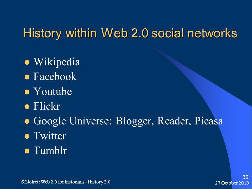 27 October 2010 S.Noiret: Web 2.0 for historians - History 2.0 39 History within Web 2.0 social networks Wikipedia Facebook Youtube Flickr Google Universe: Blogger, Reader, Picasa Twitter Tumblr