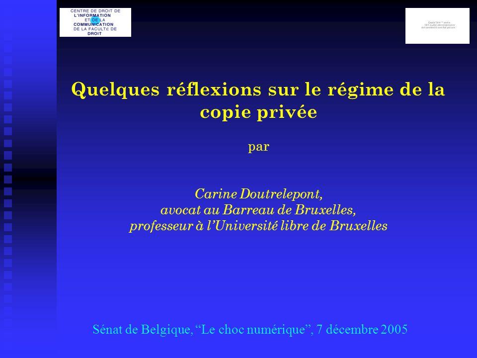 Quelques réflexions sur le régime de la copie privée par Carine Doutrelepont, avocat au Barreau de Bruxelles, professeur à lUniversité libre de Bruxelles Sénat de Belgique, Le choc numérique, 7 décembre 2005