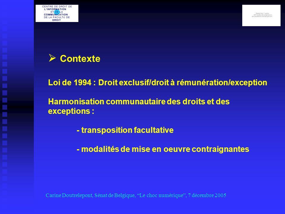Carine Doutrelepont, Sénat de Belgique, Le choc numérique, 7 décembre 2005 Contexte Loi de 1994 : Droit exclusif/droit à rémunération/exception Harmonisation communautaire des droits et des exceptions : - transposition facultative - modalités de mise en oeuvre contraignantes