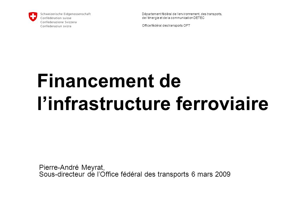 Département fédéral de lenvironnement, des transports, de lénergie et de la communication DETEC Office fédéral des transports OFT Financement de linfrastructure ferroviaire Pierre-André Meyrat, Sous-directeur de lOffice fédéral des transports 6 mars 2009