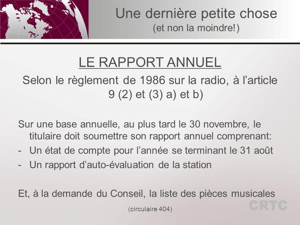 Une dernière petite chose (et non la moindre!) LE RAPPORT ANNUEL Selon le règlement de 1986 sur la radio, à larticle 9 (2) et (3) a) et b) Sur une base annuelle, au plus tard le 30 novembre, le titulaire doit soumettre son rapport annuel comprenant: -Un état de compte pour lannée se terminant le 31 août -Un rapport dauto-évaluation de la station Et, à la demande du Conseil, la liste des pièces musicales (circulaire 404)