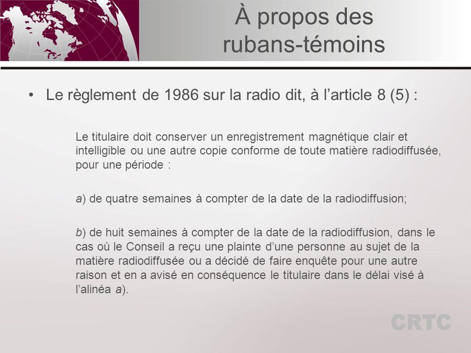 À propos des rubans-témoins Le règlement de 1986 sur la radio dit, à larticle 8 (5) : Le titulaire doit conserver un enregistrement magnétique clair et intelligible ou une autre copie conforme de toute matière radiodiffusée, pour une période : a) de quatre semaines à compter de la date de la radiodiffusion; b) de huit semaines à compter de la date de la radiodiffusion, dans le cas où le Conseil a reçu une plainte dune personne au sujet de la matière radiodiffusée ou a décidé de faire enquête pour une autre raison et en a avisé en conséquence le titulaire dans le délai visé à lalinéa a).