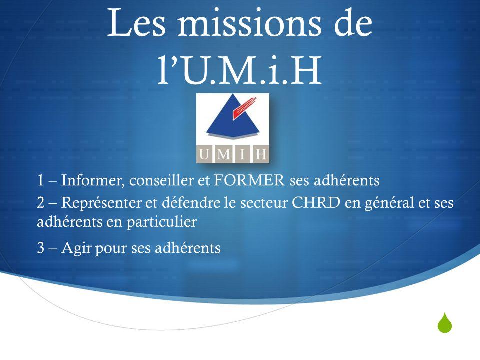 Les missions de lU.M.i.H 1 – Informer, conseiller et FORMER ses adhérents 2 – Représenter et défendre le secteur CHRD en général et ses adhérents en particulier 3 – Agir pour ses adhérents