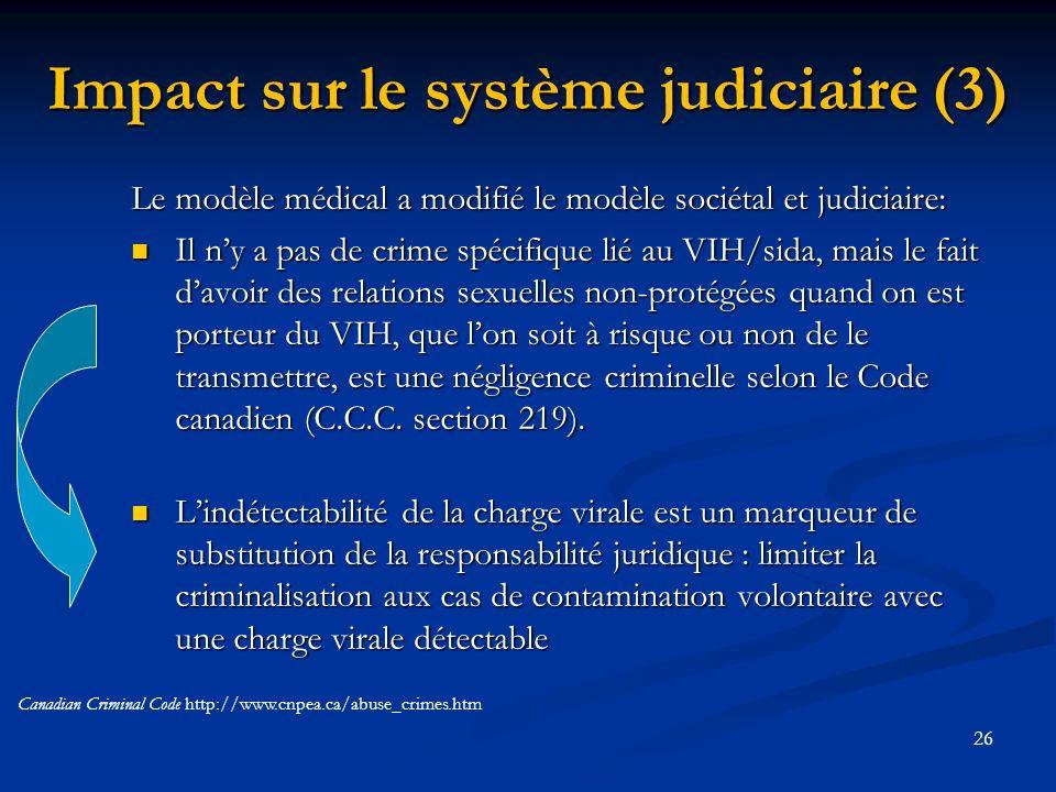 26 Impact sur le système judiciaire (3) Le modèle médical a modifié le modèle sociétal et judiciaire: Il ny a pas de crime spécifique lié au VIH/sida, mais le fait davoir des relations sexuelles non-protégées quand on est porteur du VIH, que lon soit à risque ou non de le transmettre, est une négligence criminelle selon le Code canadien (C.C.C.