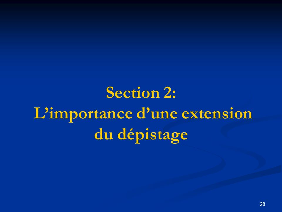 28 Section 2: Limportance dune extension du dépistage