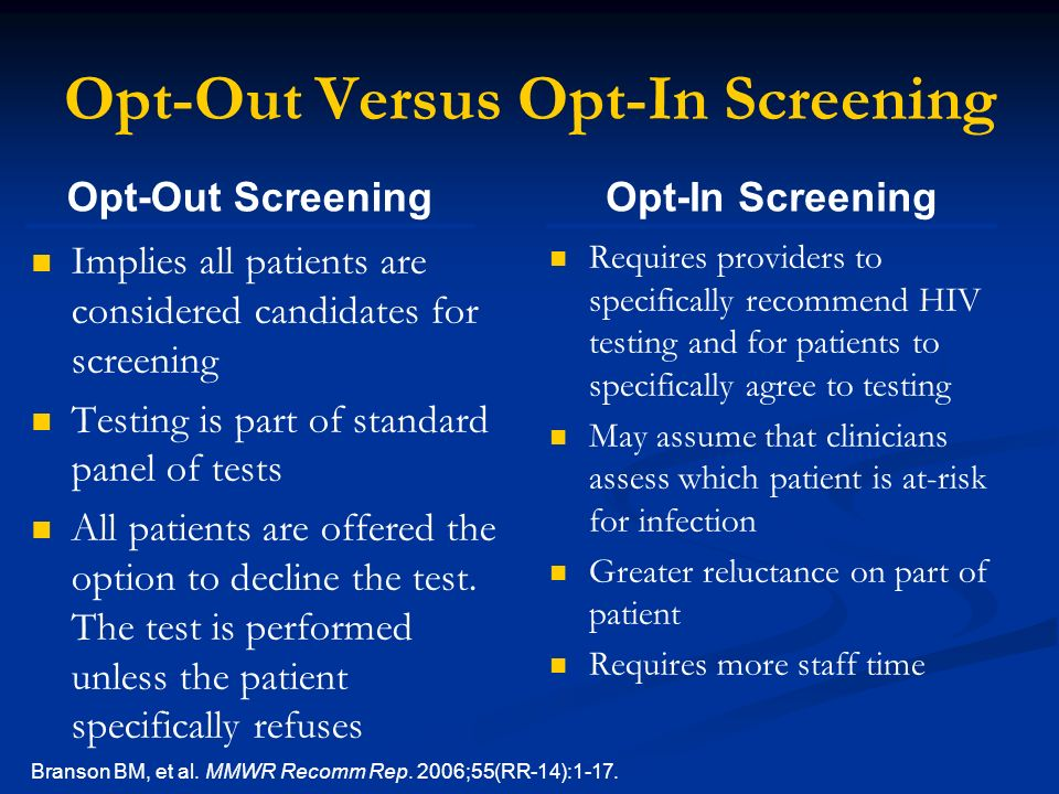 Opt-Out Versus Opt-In Screening Implies all patients are considered candidates for screening Testing is part of standard panel of tests All patients are offered the option to decline the test.