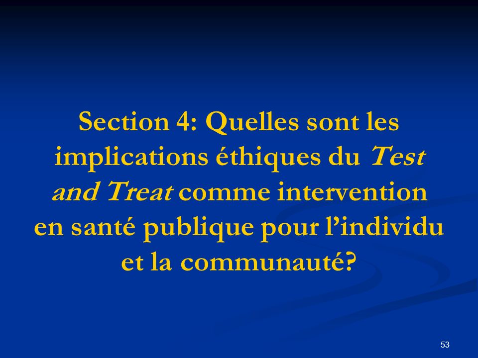 53 Section 4: Quelles sont les implications éthiques du Test and Treat comme intervention en santé publique pour lindividu et la communauté