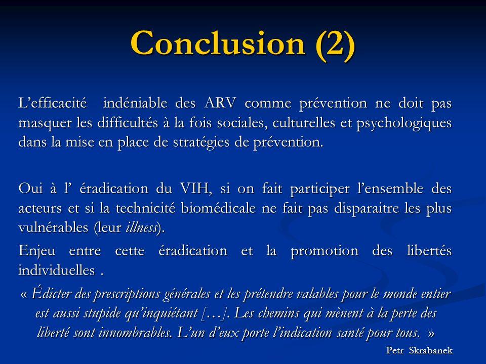Conclusion (2) Lefficacité indéniable des ARV comme prévention ne doit pas masquer les difficultés à la fois sociales, culturelles et psychologiques dans la mise en place de stratégies de prévention.