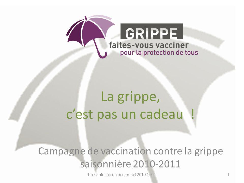 La grippe, cest pas un cadeau ! Campagne de vaccination contre la grippe saisonnière 2010-2011 Présentation au personnel 2010-20111