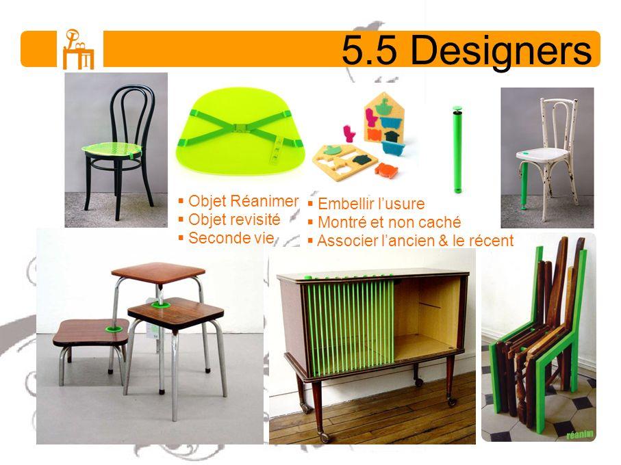 5.5 Designers Objet Réanimer Objet revisité Seconde vie Embellir lusure Montré et non caché Associer lancien & le récent