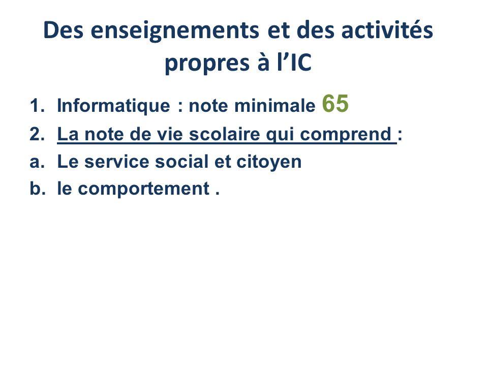 Des enseignements et des activités propres à lIC 1.Informatique : note minimale 65 2.La note de vie scolaire qui comprend : a.Le service social et citoyen b.le comportement.