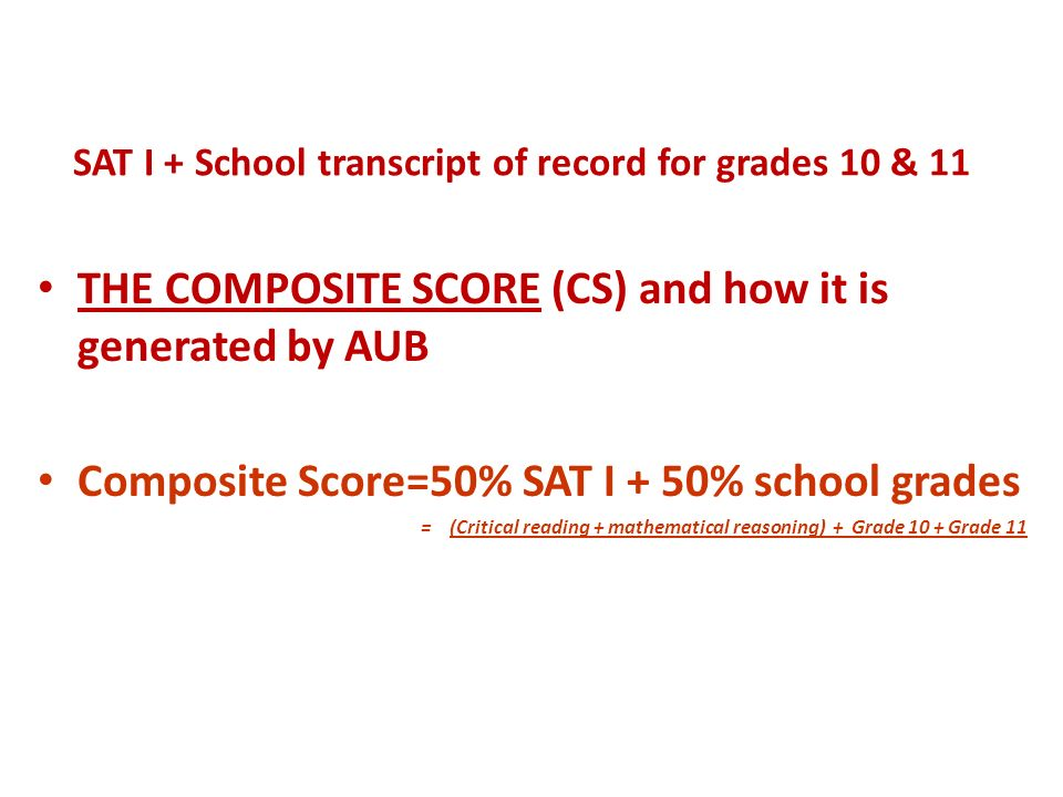SAT I + School transcript of record for grades 10 & 11 THE COMPOSITE SCORE (CS) and how it is generated by AUB Composite Score=50% SAT I + 50% school